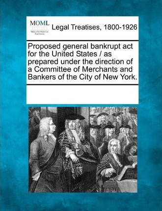 Proposed General Bankrupt ACT for the United States / As Prepared Under the Direction of a Committee of Merchants and Bankers of the City of New York.