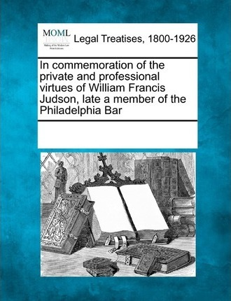 In Commemoration of the Private and Professional Virtues of William Francis Judson, Late a Member of the Philadelphia Bar
