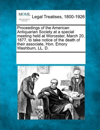 Proceedings of the American Antiquarian Society at a Special Meeting Held at Worcester, March 20, 1877, to Take Notice of the Death of Their Associate, Hon. Emory Washburn, LL. D.