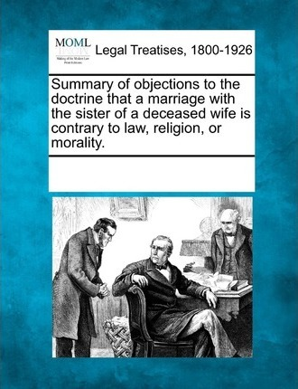 Summary of Objections to the Doctrine That a Marriage with the Sister of a Deceased Wife Is Contrary to Law, Religion, or Morality.