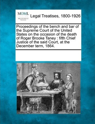 Proceedings of the Bench and Bar of the Supreme Court of the United States on the Occasion of the Death of Roger Brooke Taney