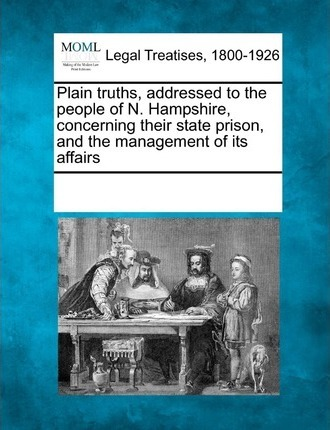 Plain Truths, Addressed to the People of N. Hampshire, Concerning Their State Prison, and the Management of Its Affairs