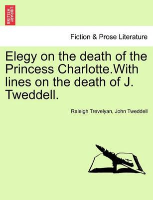 Elegy on the Death of the Princess Charlotte.with Lines on the Death of J. Tweddell.