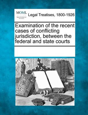 Examination of the Recent Cases of Conflicting Jurisdiction, Between the Federal and State Courts