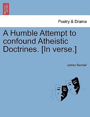 A Humble Attempt to Confound Atheistic Doctrines. [In Verse.]