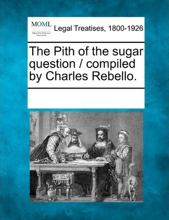 The Pith of the Sugar Question / Compiled by Charles Rebello.