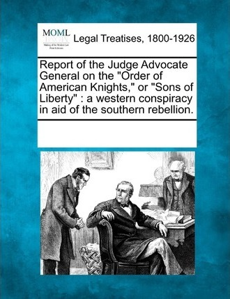 """Report of the Judge Advocate General on the """"Order of American Knights,"""" or """"Sons of Liberty"""""""