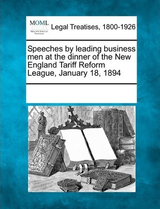 Speeches by Leading Business Men at the Dinner of the New England Tariff Reform League, January 18, 1894