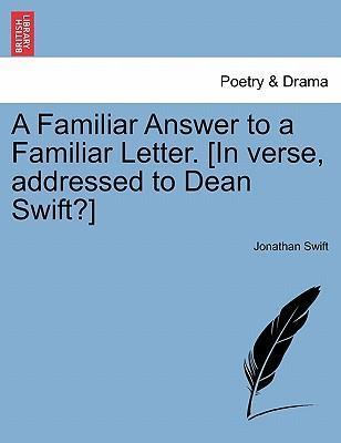 A Familiar Answer to a Familiar Letter. [In Verse, Addressed to Dean Swift?]