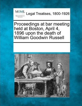 Proceedings at Bar Meeting Held at Boston, April 4, 1896 Upon the Death of William Goodwin Russell