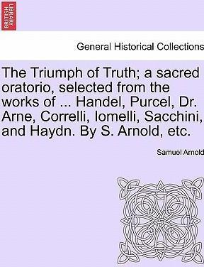The Triumph of Truth; A Sacred Oratorio, Selected from the Works of ... Handel, Purcel, Dr. Arne, Correlli, Iomelli, Sacchini, and Haydn. by S. Arnold, Etc.