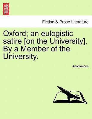 Oxford; An Eulogistic Satire [On the University]. by a Member of the University.