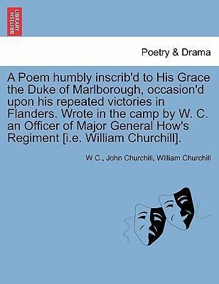 A Poem Humbly Inscrib'd to His Grace the Duke of Marlborough, Occasion'd Upon His Repeated Victories in Flanders. Wrote in the Camp by W. C. an Officer of Major General How's Regiment [I.E. William Churchill].