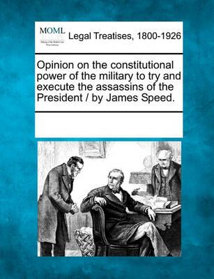 Opinion on the Constitutional Power of the Military to Try and Execute the Assassins of the President / By James Speed.