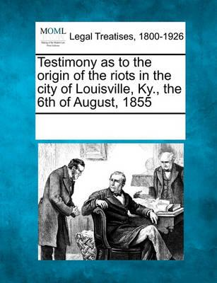 Testimony as to the Origin of the Riots in the City of Louisville, KY., the 6th of August, 1855