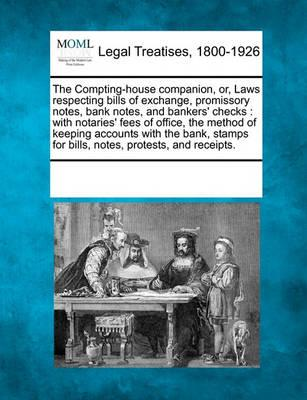 Compting-House Companion, Or, Laws Respecting Bills of Exchange, Promissory Notes, Bank Notes, and Bankers' Checks