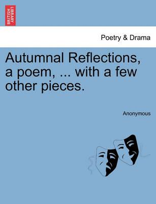Autumnal Reflections, a Poem, ... with a Few Other Pieces.