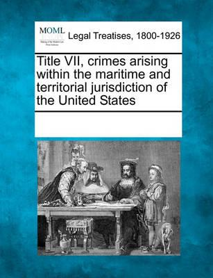 Title VII, Crimes Arising Within the Maritime and Territorial Jurisdiction of the United States