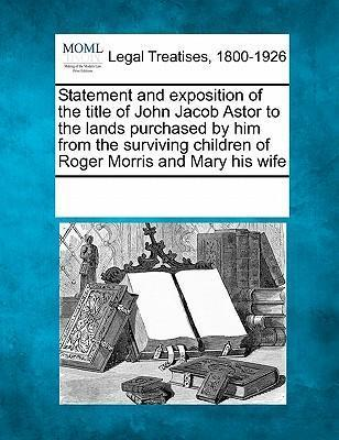 Statement and Exposition of the Title of John Jacob Astor to the Lands Purchased by Him from the Surviving Children of Roger Morris and Mary His Wife