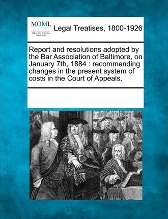 Report and Resolutions Adopted by the Bar Association of Baltimore, on January 7th, 1884