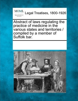 Abstract of Laws Regulating the Practice of Medicine in the Various States and Territories / Compiled by a Member of Suffolk Bar.
