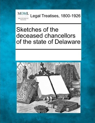 Sketches of the Deceased Chancellors of the State of Delaware