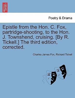 Epistle from the Hon. C. Fox, Partridge-Shooting, to the Hon. J. Townshend, Cruising. [By R. Tickell.] the Third Edition, Corrected.