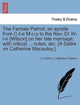 The Female Patriot; An Epistle from C-T-E M-C-Y to the REV. Dr W-L-N [Wilson] on Her Late Marriage; With Critical ... Notes, Etc. [A Satire on Catherine Macaulay.]