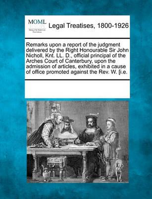 Remarks Upon a Report of the Judgment Delivered by the Right Honourable Sir John Nicholl, Knt. LL. D., Official Principal of the Arches Court of Canterbury, Upon the Admission of Articles, Exhibited in a Cause of Office Promoted Against the REV. W. [I.E.