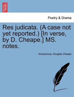 Res Judicata. (a Case Not Yet Reported.) [In Verse, by D. Cheape.] Ms. Notes.