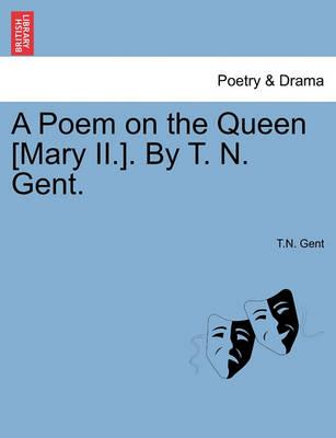 A Poem on the Queen [Mary II.]. by T. N. Gent.