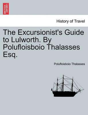 The Excursionist's Guide to Lulworth. by Polufloisboio Thalasses Esq.