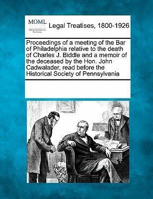 Proceedings of a Meeting of the Bar of Philadelphia Relative to the Death of Charles J. Biddle and a Memoir of the Deceased by the Hon. John Cadwalader, Read Before the Historical Society of Pennsylvania