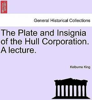 The Plate and Insignia of the Hull Corporation. a Lecture.