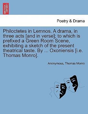 Philoctetes in Lemnos. a Drama, in Three Acts [And in Verse]; To Which Is Prefixed a Green Room Scene, Exhibiting a Sketch of the Present Theatrical Taste. by ... Oxoniensis [I.E. Thomas Monro].