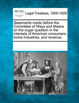 Statements Made Before the Committee of Ways and Means on the Sugar Question in the Interests of American Consumers, Home Industries, and Revenue.