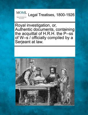 Royal Investigation, Or, Authentic Documents, Containing the Acquittal of H.R.H. the P--SS of W--S / Officially Compiled by a Serjeant at Law.