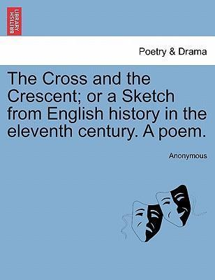 The Cross and the Crescent; Or a Sketch from English History in the Eleventh Century. a Poem.