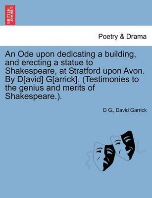An Ode Upon Dedicating a Building, and Erecting a Statue to Shakespeare, at Stratford Upon Avon. by D[avid] G[arrick]. (Testimonies to the Genius and Merits of Shakespeare.).