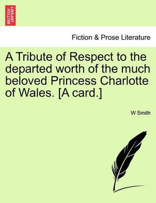 A Tribute of Respect to the Departed Worth of the Much Beloved Princess Charlotte of Wales. [A Card.]