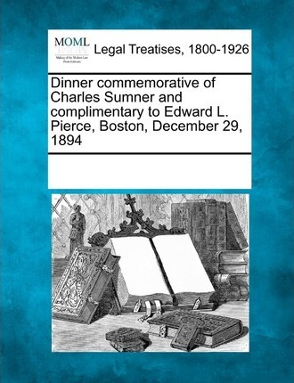Dinner Commemorative of Charles Sumner and Complimentary to Edward L. Pierce, Boston, December 29, 1894