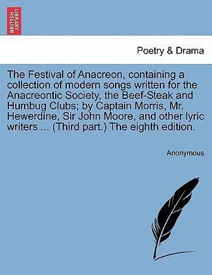 The Festival of Anacreon, Containing a Collection of Modern Songs Written for the Anacreontic Society, the Beef-Steak and Humbug Clubs; By Captain Morris, Mr. Hewerdine, Sir John Moore, and Other Lyric Writers ... (Third Part.) the Eighth Edition.