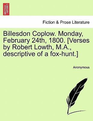 Billesdon Coplow. Monday, February 24th, 1800. [Verses by Robert Lowth, M.A., Descriptive of a Fox-Hunt.]