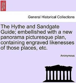 The Hythe and Sandgate Guide; Embellished with a New Panorama Picturesque Plan, Containing Engraved Likenesses of Those Places, Etc.