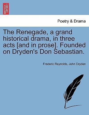 The Renegade, a Grand Historical Drama, in Three Acts [And in Prose]. Founded on Dryden's Don Sebastian.