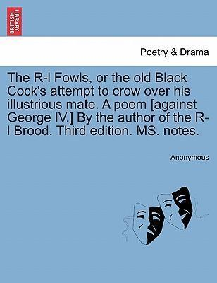 The R-L Fowls, or the Old Black Cock's Attempt to Crow Over His Illustrious Mate. a Poem [Against George IV.] by the Author of the R-L Brood. Third Edition. Ms. Notes.
