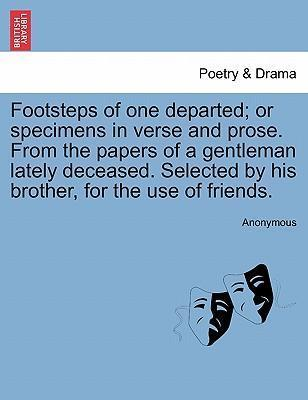 Footsteps of One Departed; Or Specimens in Verse and Prose. from the Papers of a Gentleman Lately Deceased. Selected by His Brother, for the Use of Friends.
