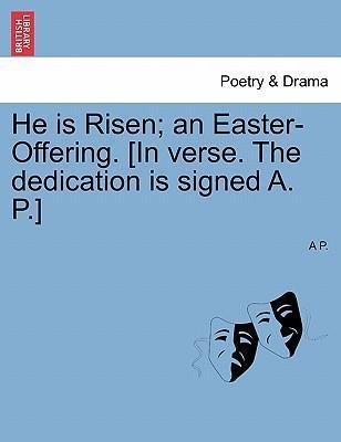 He Is Risen; An Easter-Offering. [In Verse. the Dedication Is Signed A. P.]
