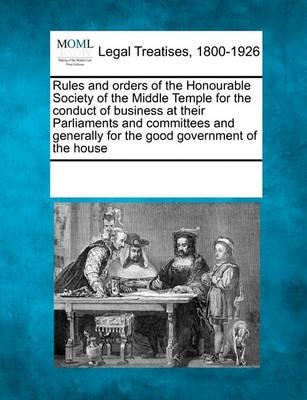 Rules and Orders of the Honourable Society of the Middle Temple for the Conduct of Business at Their Parliaments and Committees and Generally for the Good Government of the House