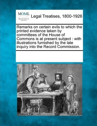 Remarks on Certain Evils to Which the Printed Evidence Taken by Committees of the House of Commons Is at Present Subject